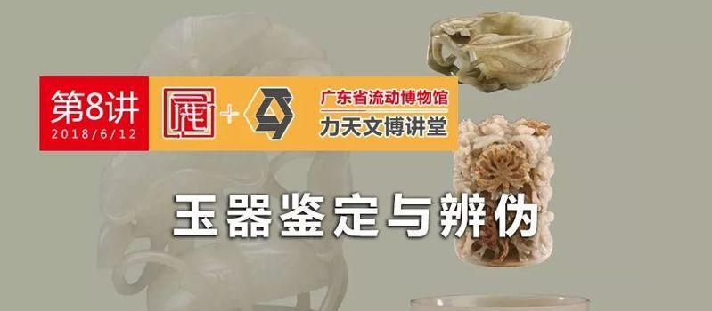 第八讲 | 广东省流动博物馆・力天文博讲堂,玉器的鉴定与辨伪。