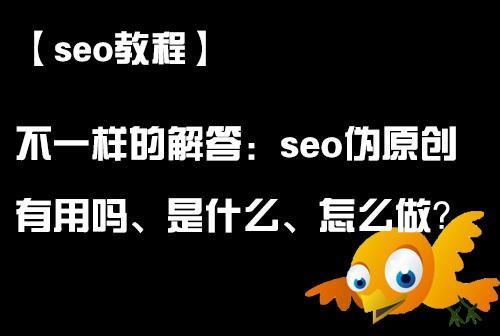 seo伪原创有用吗_seo伪原创是什么_seo伪原创怎么做_seo伪原创教程