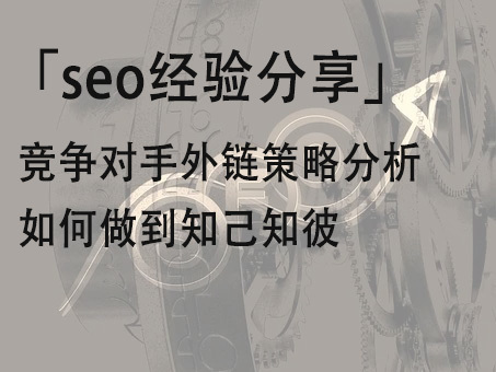 「seo经验分享」竞争对手外链策略分析 如何做到知己知彼